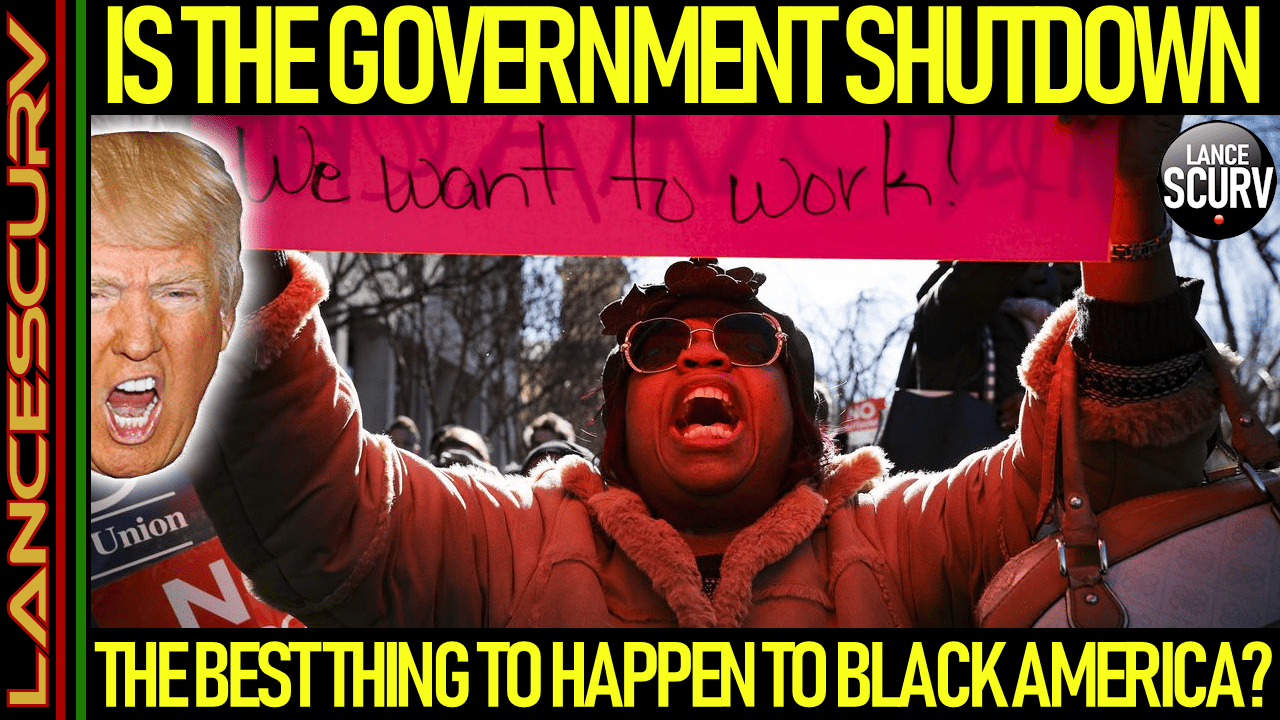 IS THE GOVERNMENT SHUTDOWN THE BEST THING TO HAPPEN TO BLACK AMERICA? - The LanceScurv Show