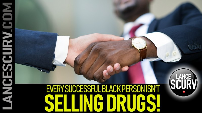EVERY SUCCESSFUL BLACK PERSON ISN'T SELLING DRUGS! - The LanceScurv Show