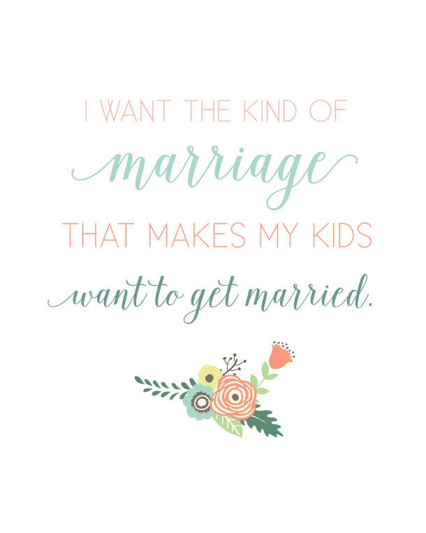 I want the kind of marriage that makes my kids want to get married.  Love this quote!