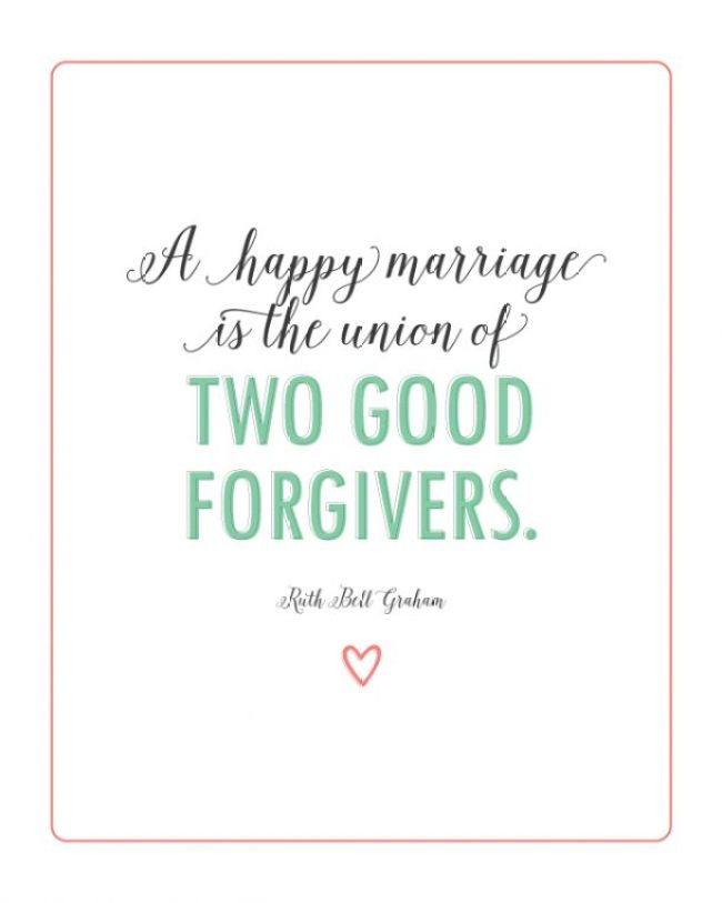"""A happy marriage is the union of two good forgivers.""  Ruth Bell Graham"