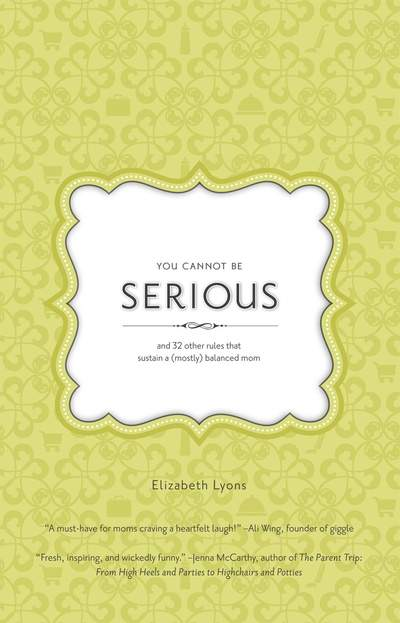 You Cannot Be Serious: and 32 Other Rules that Sustain a  (Mostly)<br/> Balanced Mom by Elizabeth Lyons