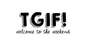 TGIF! Welcome to the weekend 32