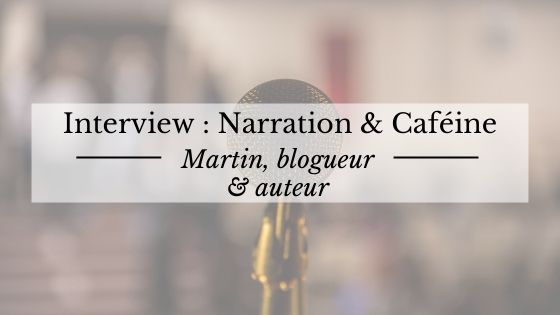 "Interview de Martin, du blog d'écriture ""Narration et caféine"""