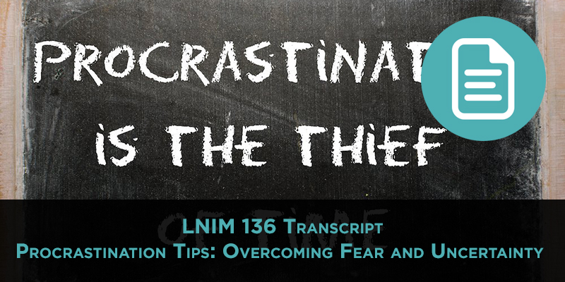 LNIM 136 Transcript: Overcoming Fear and Procrastination