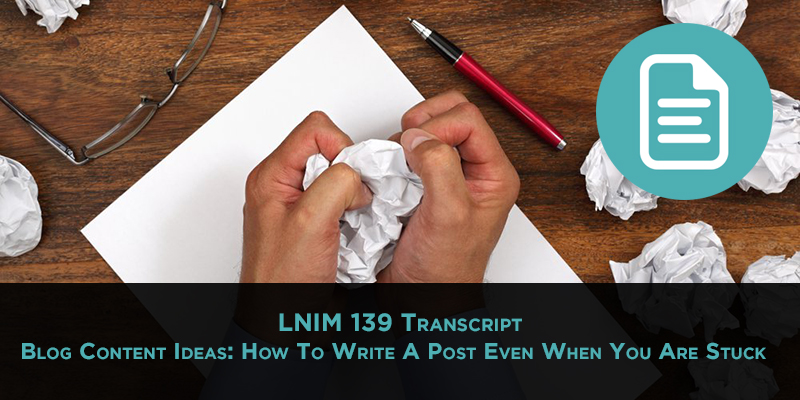 LNIM 139 Transcript: How to Write a Blog Post Even When You're Stuck