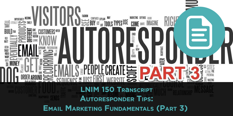 LNIM 150 Transcript: Autoresponder Tips: Email Marketing Fundamentals (Part 3)