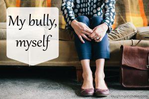 My bully, myself
