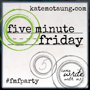Five Minute Friday - 4