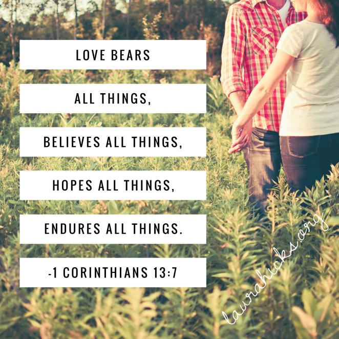 Love bears all things, believes all things, hopes all things, endures all things.