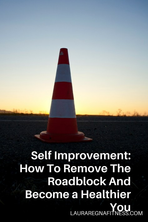 Self Improvement- How To Remove The Roadblock And Become a Healthier You-Laura Regna Fitness
