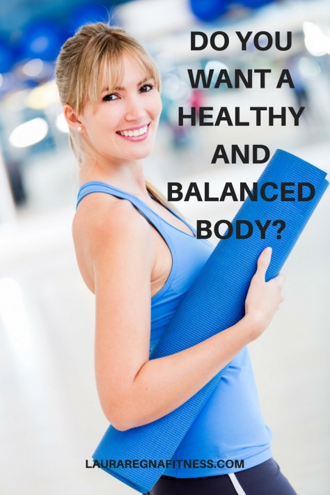 DO YOU WANT A HEALTHY AND BALANCED BODY?-Laura Regna Fitness