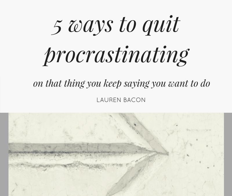 5 ways to quit procrastinating on that thing you keep saying you want to do