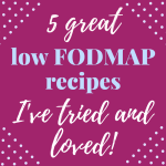 5 Great Low FODMAP Recipes I've Tried and Loved!
