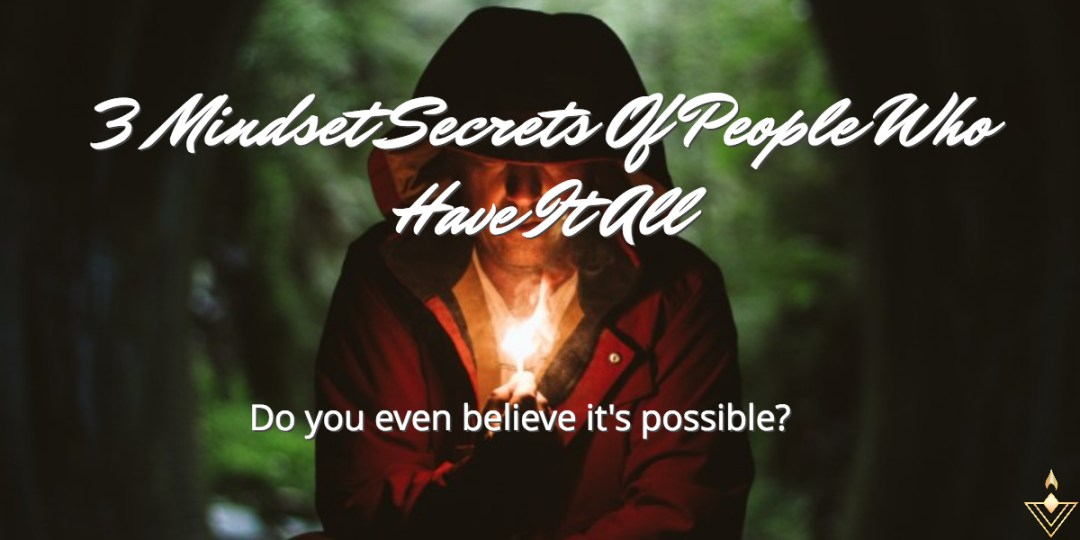 3 Mindset Secrets Of People Who Have It All Do you even believe it's possible?