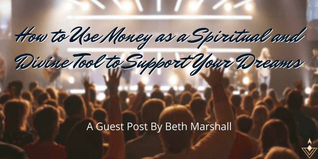 How to Use Money as a Spiritual and Divine Tool to Support Your Dreams