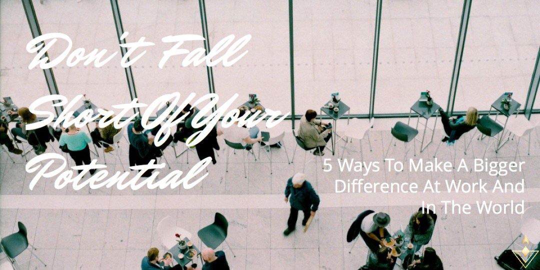 Don't Fall Short Of Your Potential 5 Ways To Make A Bigger Difference At Work And In The World