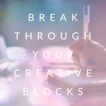 Break Through Your Creative Blocks
