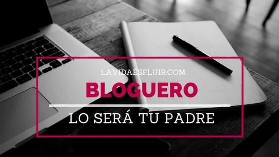 Bloguero lo será tu padre