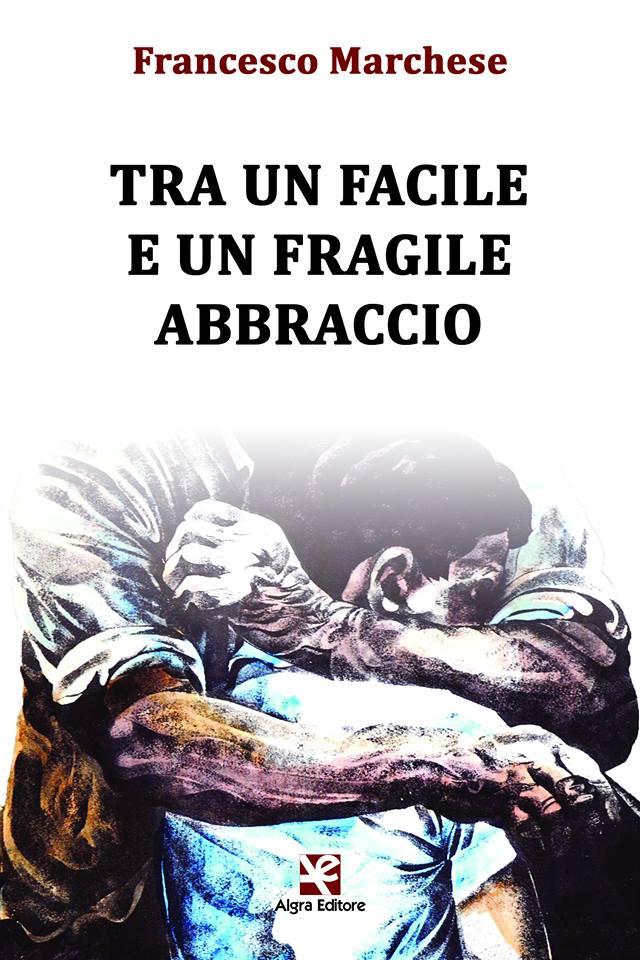 """Premio Internazionale """"Livatino-Saetta-Costa"""" 2017 al romanzo """"Tra un facile e un fragile abbraccio"""" di Francesco Marchese (Algra Editore)"""