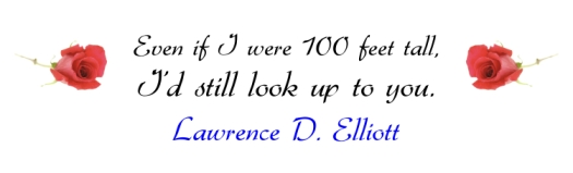 """Even if I were 10 feet tall, I'd still look up to you."" ~ Lawrence D. Elliott"