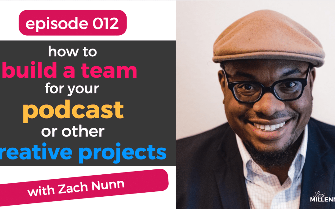 012: How to Build a Team for Your Podcast or Other Creative Projects with Zach Nunn of Living Corporate