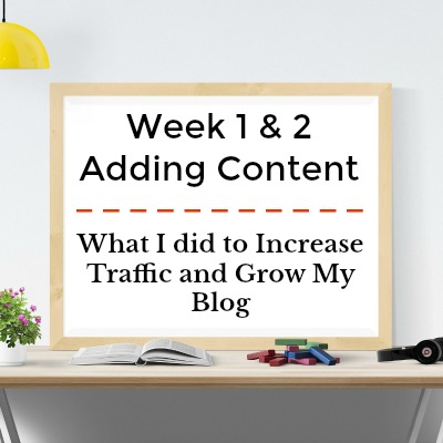 Week 1 & 2- Adding Content: What I did to improve my blog and grow traffic.