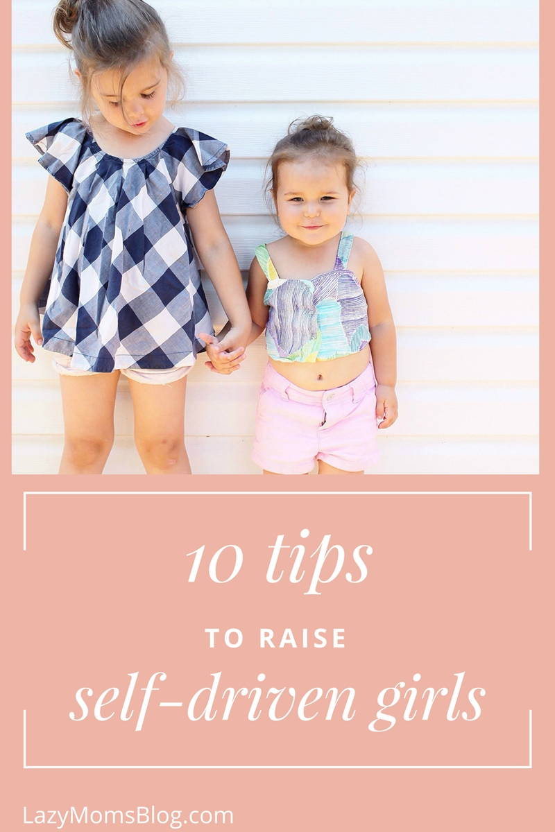 10 tips to raise self driven girls, girls who'll know what they want and how to get it.. while staying kind and open minded. Parenting tips and ideas for every girl mom (or dad)