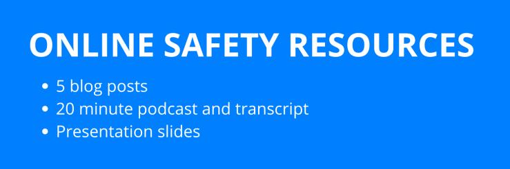 Online safety resources. 5 blog posts. 20 minute podcast and transcription. Presentation slides.
