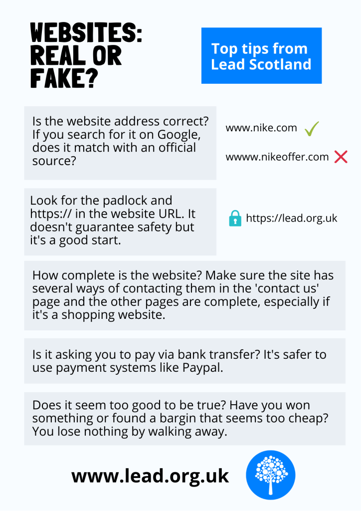 Websites: Real or fake? Top tips from Leed Scotland Is the website address correct? If you search for it using Google, does it match with an official source? Look for the padlock and https:// in the website URL. The 's' stands for secure. It doesn't guarantee safety but it's a good start. How complete is the website? Make sure the site has several ways of contacting them in the 'contact us' page and the other pages are complete, especially if it's a shopping website. Is it asking you to pay via bank transfer? It's safer to use payment systems like Paypal. Does it seem too good to be true? Have you won something or found a bargin that seems too cheap? You lose nothing by walking away. www.lead.org.uk