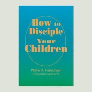 How to Disciple Your Children by Walt Henrichsen