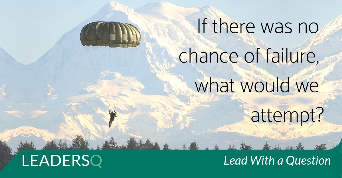 If There Was No Chance of Failure, What Would We Attempt?