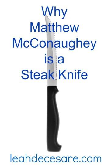 Why Matthew McConaughey is a Steak Knife | leahdecesare.com