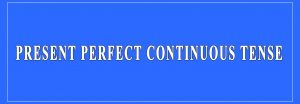 Present Perfect Continuous Tense Definition and Examples