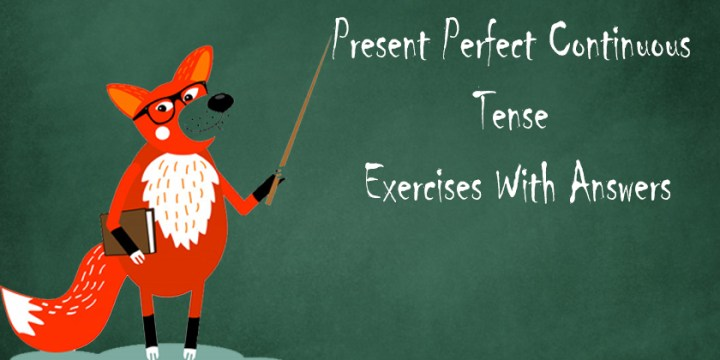 Present Perfect Continuous Tense Exercises With Answers