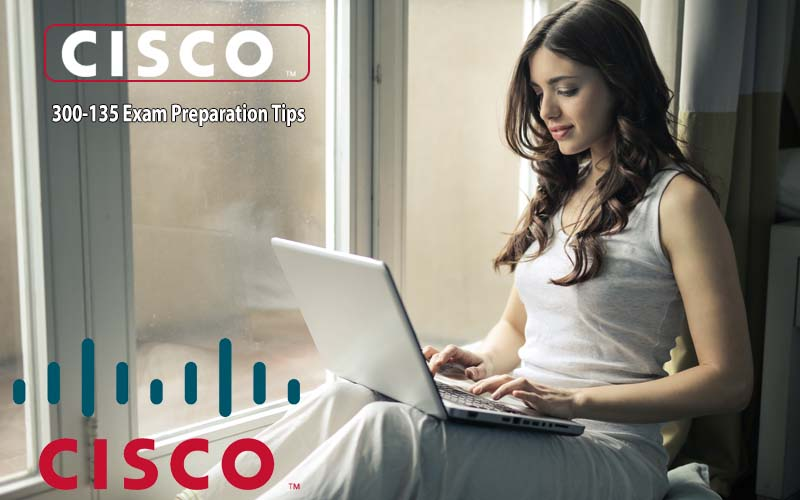 Cisco 300-135 Exam Preparation Tips