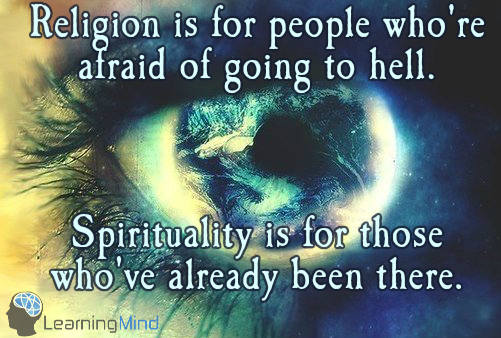 Religion is for people who're afraid of going to hell. Spirituality is for those who've already been there.