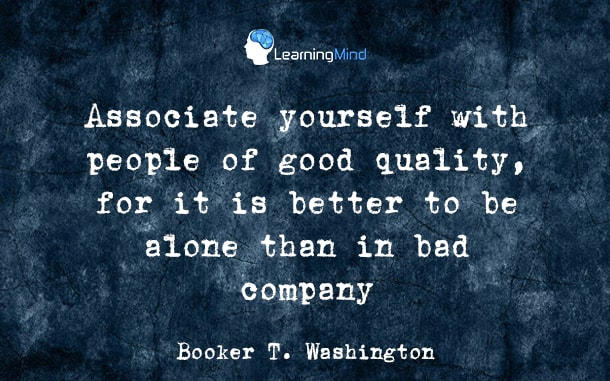 Associate yourself with people of good quality, it is better