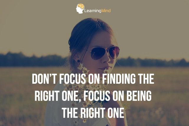 Don't focus on finding the right one, focus on being the right one