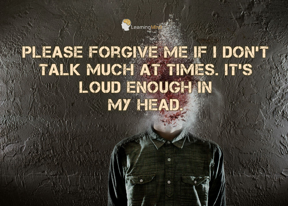 Please forgive me if I don't talk much at times. It's loud enough in my head.