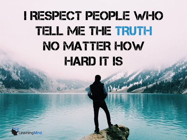 I respect people who tell me truth, no matter how hard it is