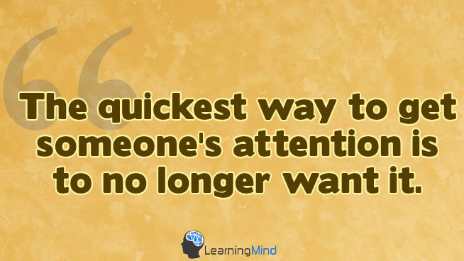 The quickest way to get someone's attention is to no longer want it.