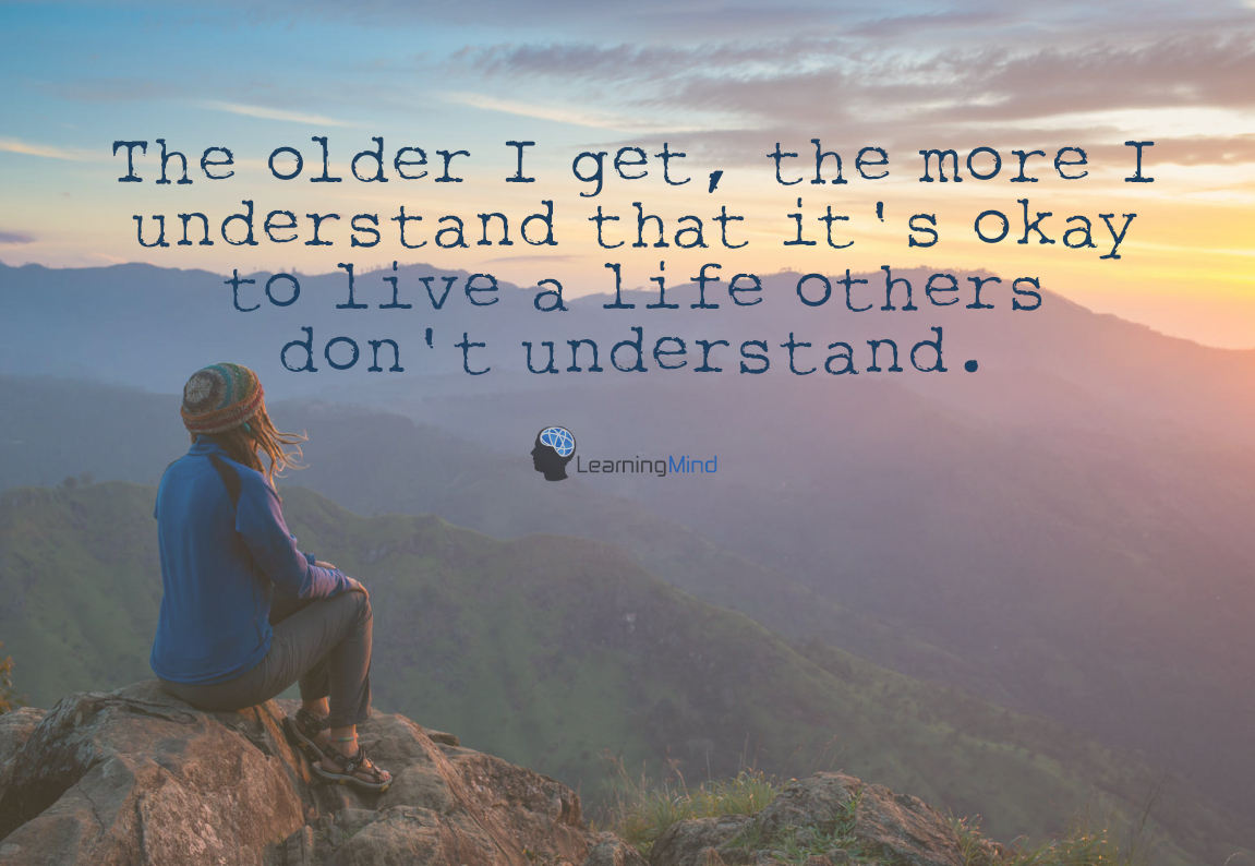 The older I get, the more I understand that it's okay to live a life others don't understand.