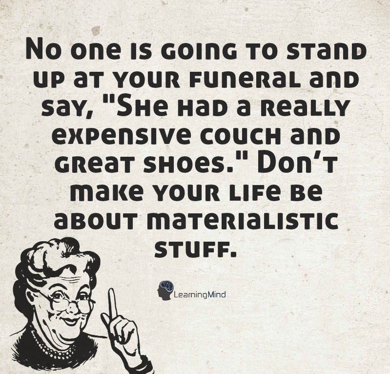 "No one is going to stand up at your funeral and say, ""She had a really expensive couch and great shoes."" Don't make your life be about materialistic stuff."
