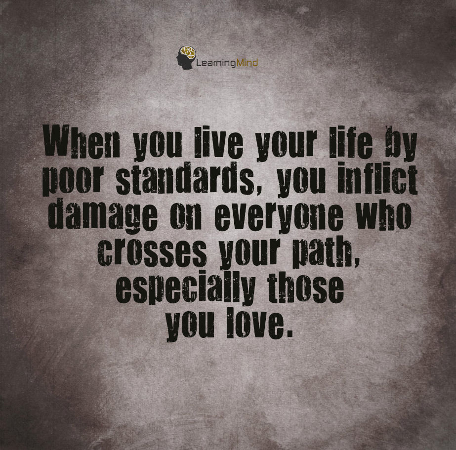 When you live your life by poor standards, you inflict damage on everyone who crosses your path, especially those you love.