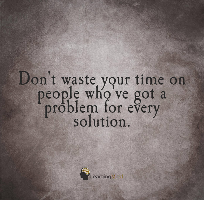 Don't waste your time on people who've got a problem for every solution.