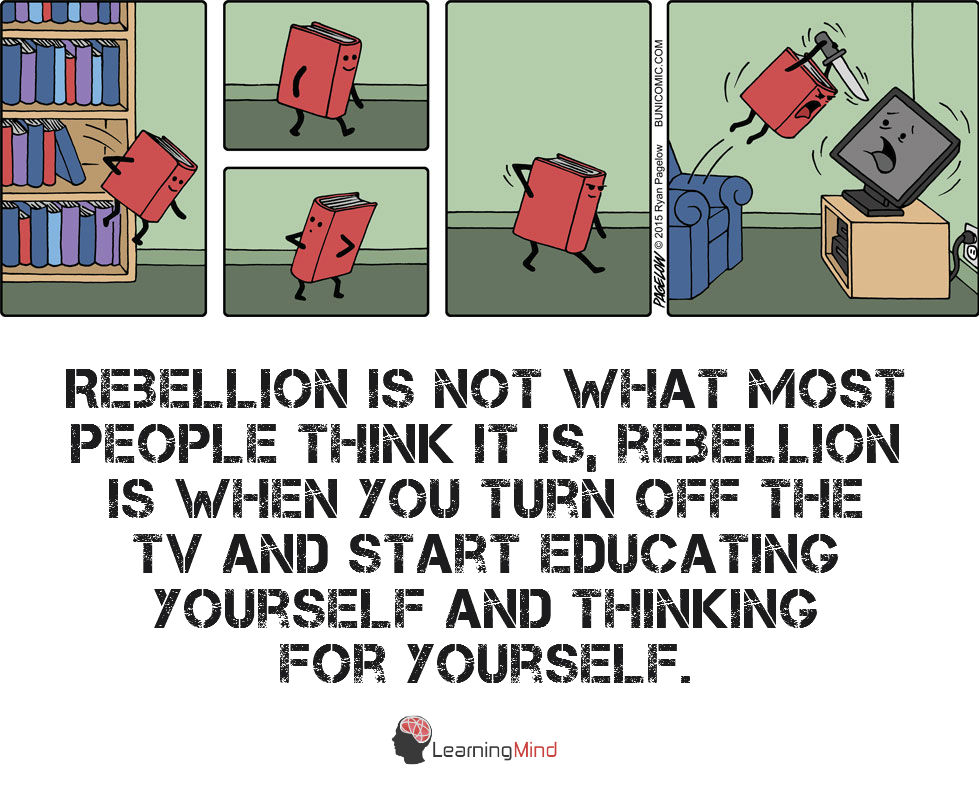 Rebellion is not what most people think it is rebellion is turning off the tv and thinking for yourself