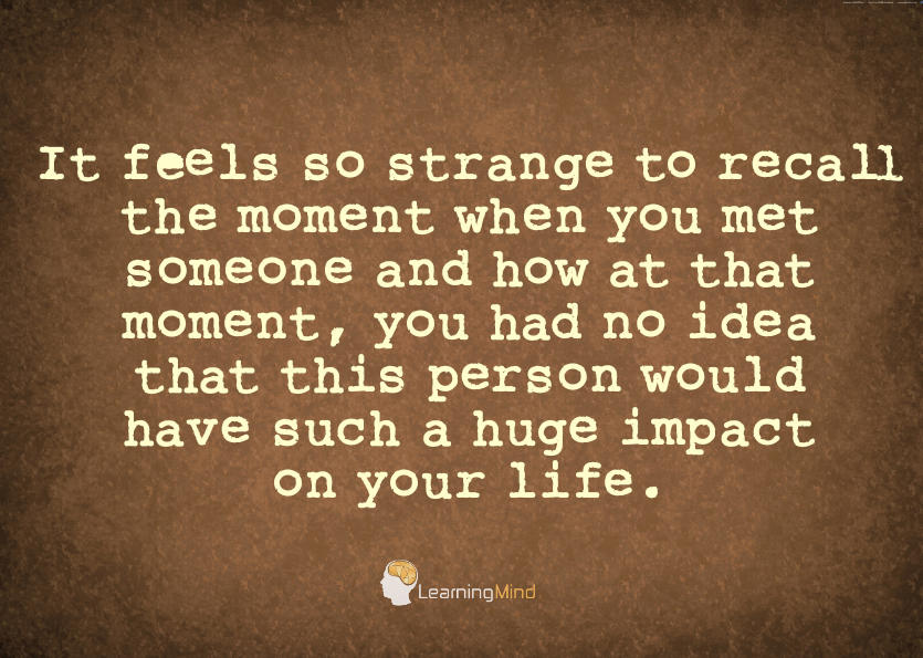 It feels so strange to recall the moment when you met someone and how at that moment, you had no idea that this person would have such a huge impact on your life.