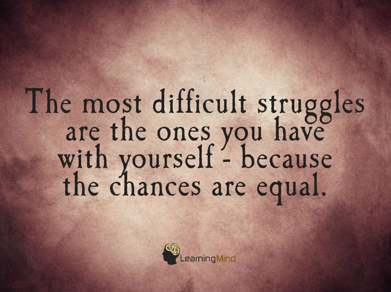 The most difficult struggles are the ones you have with yourself