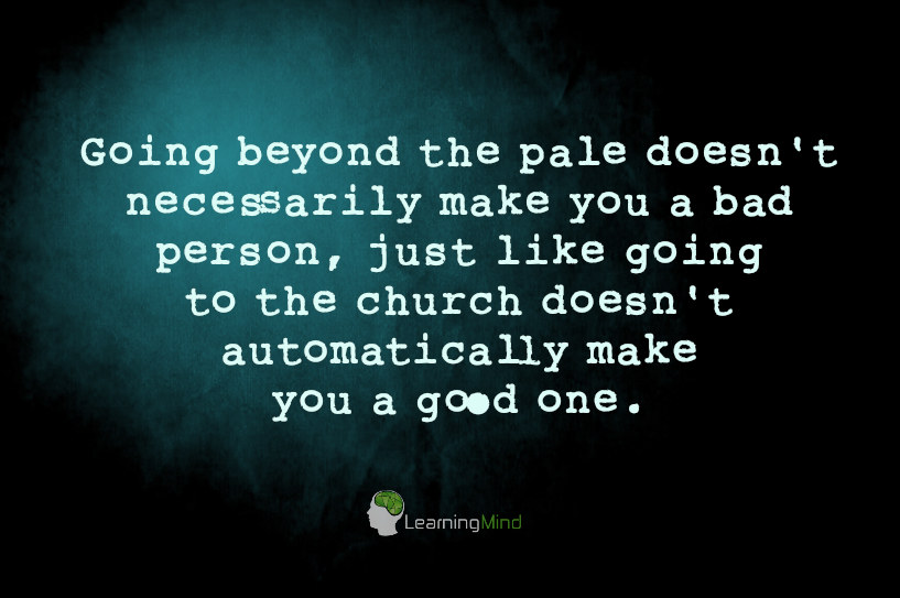 Going beyond the pale doesn't necessarily make you a bad person, just like going to the church doesn't automatically make you a good one.