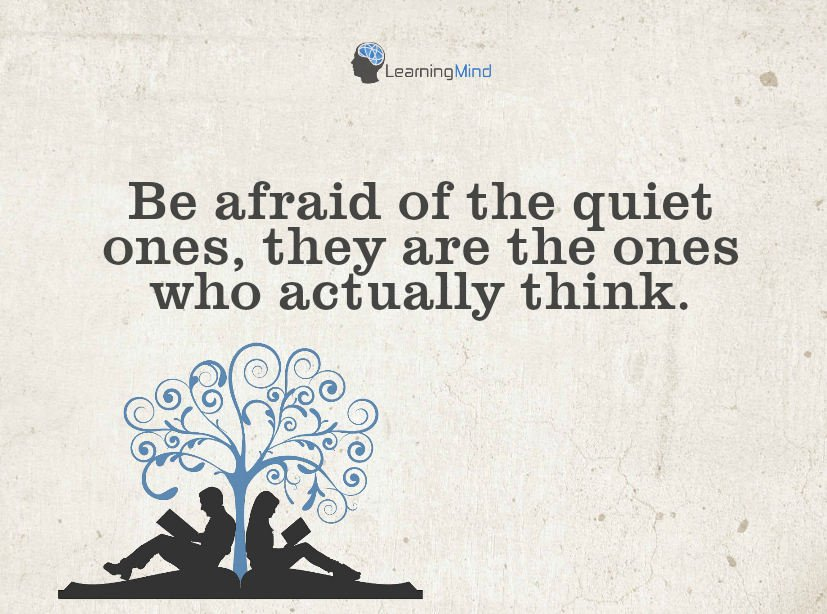 Be afraid of the quiet ones, they are the ones who actually think.